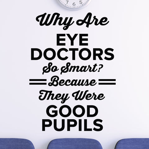 Why are eye doctors so smart? Because they were Good Pupils - Eye doctor wall decal