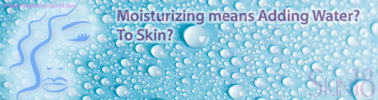 Does Moisturizing your skin means adding water to your skin?