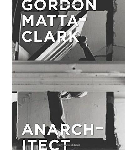 Gordon Matta-Clark : Anarchitect - the exhibition catalogue from Bronx Museum of the Arts/Kumu Art Museum/Jeu de Paume available to buy at Museum Bookstore