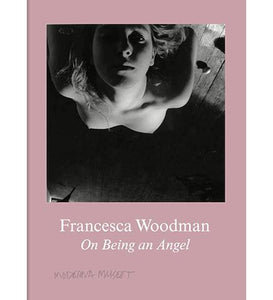 Moderna Museet Francesca Woodman : On Being an Angel exhibition catalogue