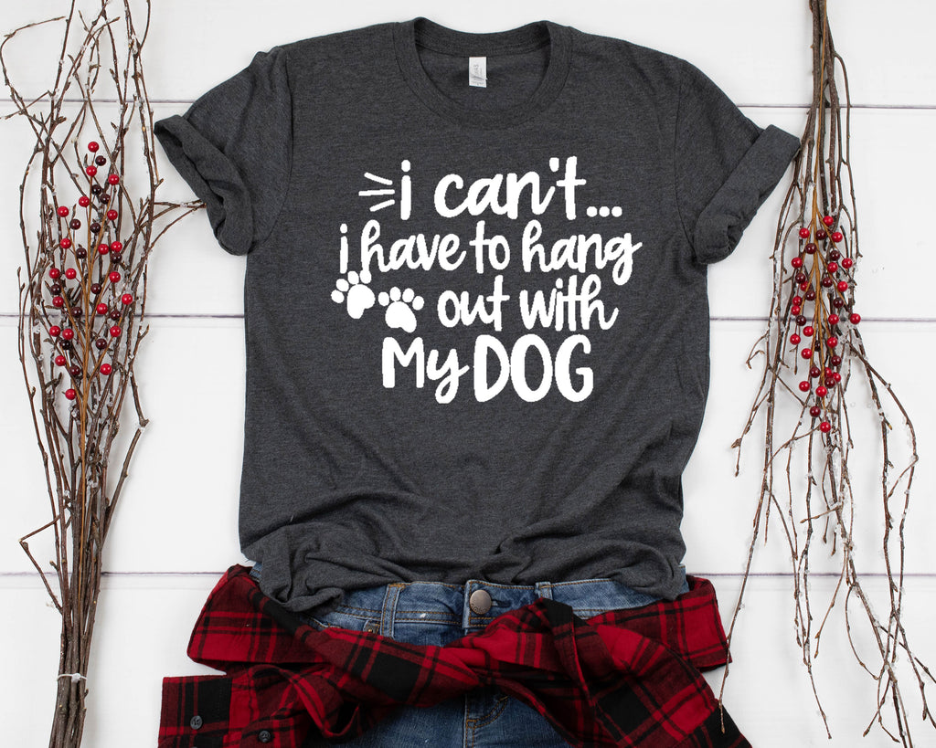 I Can't, I Have to Hang Out with My Dog T-Shirt