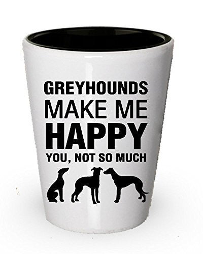 Greyhounds Make ME Happy Shot Glass - Funny Dog lover gifts