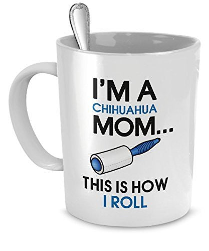 Chihuahua Coffee Mug - I'm a Chihuahua Mom - This is How I Roll - Chihuahua Mug - Chihuahua Mom - Dogs Make Me Happy
