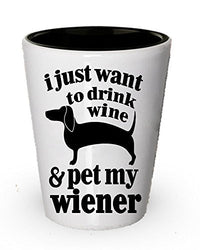 I just want to drink wine & pet my Wiener shot glass - Wine shot glass