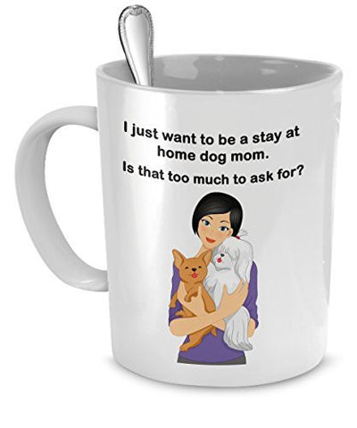 Dog Mom Mug - I Just Want To Be a Stay At Home Dog Mom - Is That Too Much To Ask For? - Dog Moms - Dog Mom Gifts - Dogs Make Me Happy