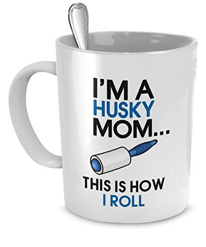 Husky Coffee Mug - I'm a Husky Mom - This is How I Roll - Husky Mug - Husky Mom - Dogs Make Me Happy