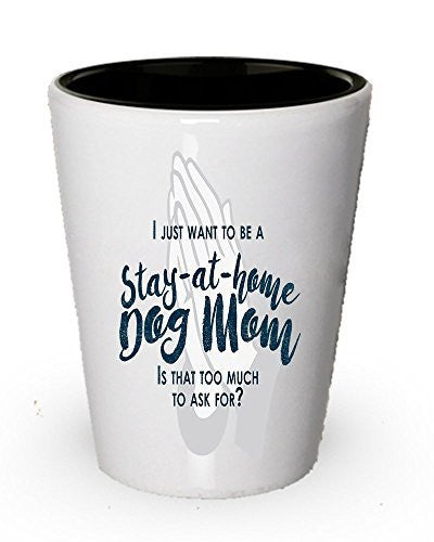 I just want to be a stay at home Dog mom shot glass- Funny gifts for dog mom