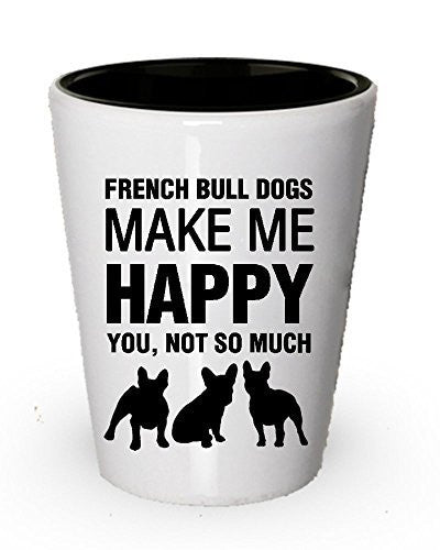 French Bull Dogs Make Me Happy Shot Glass - Dog Lover Gift Idea