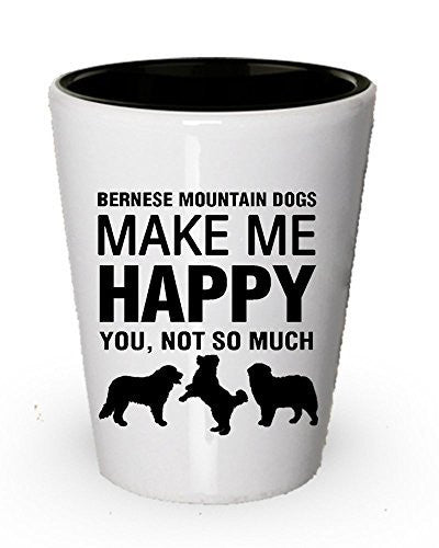 Bernese Mountain Dogs Make Me Happy Shot Glass