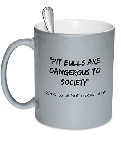 Pit Bull Owner Gifts - Pit Bulls Are Dangerous To Society - Said No Pit Bull Owner Ever - Pit Bulls Dangerous - Pit Bull Owners Mug - Dogs Make Me Happy