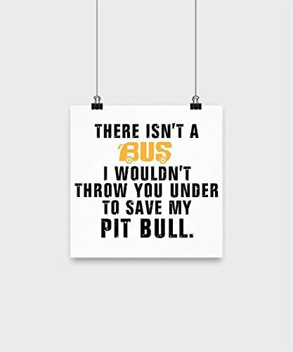 Pit Bull Poster - There isn't a bus I wouldn't throw you under to save my pit bull - Pit Bull Lover Gifts - Dogs Make Me Happy