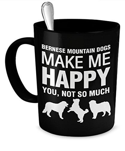 Bernese Mountain Dog Mug - Bernese Mountain Dogs Make Me Happy - Bernese Mountain Dog Gifts - Bernese Mountain Dog Accessories - Dogs Make Me Happy