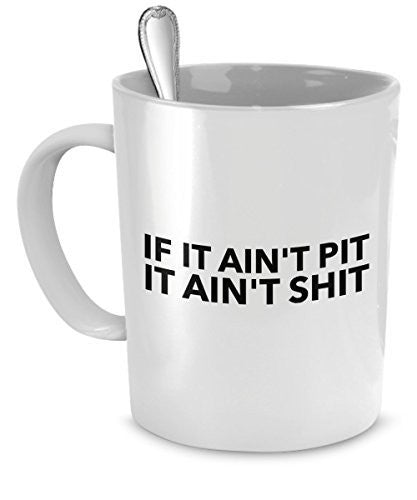 Funny Dog Mugs - If It Ain't Pit It Ain't Shit - Pit Bulls Funny - Funny Pit Bulls - Dogs Make Me Happy