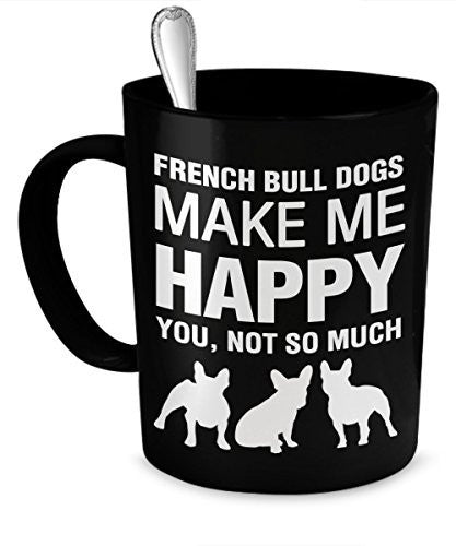 French Bulldog Mug - French Bulldogs Make Me Happy - French Bulldog Gifts - French Bulldog Accessories - Dogs Make Me Happy