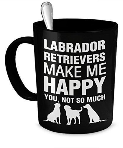Labrador Retriever Mug - Labrador Retrievers Make Me Happy - Labrador Retriever Gifts - Labrador Retriever Accessories - Dogs Make Me Happy