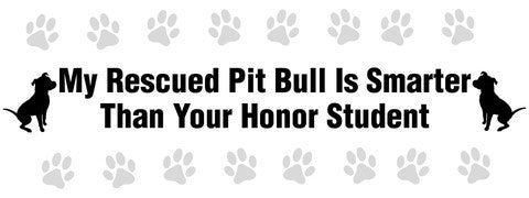 My rescued Pit Bull is smarter than your honor student bumper sticker - Dogs Make Me Happy