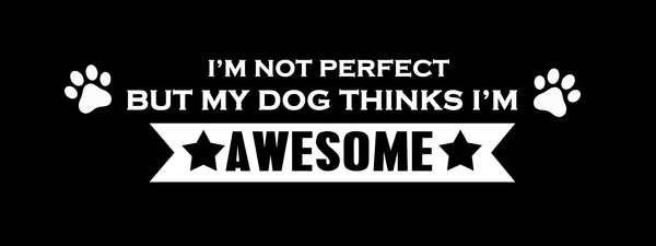 I'm not perfect but my dog thinks I'm awesome - Dogs Make Me Happy - 1