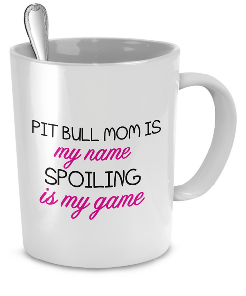 Pit Bull mom is my name spoiling is my game - Dogs Make Me Happy - 2
