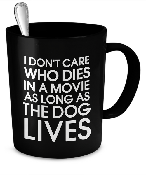 I don't care who dies in a movie as long as the dog lives - Dogs Make Me Happy - 2