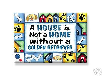 A house is not a home without a golden retriever magnet - Dogs Make Me Happy