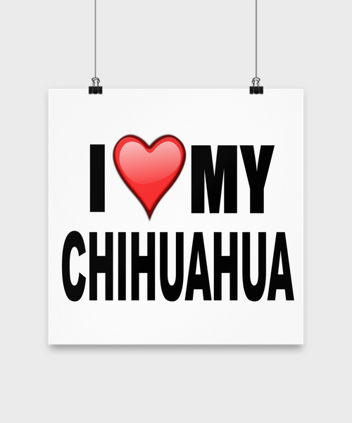 I Love My Chihuahua- Poster - Dogs Make Me Happy - 3