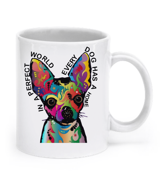 In a perfect world every dog has a home - Chihuahua Mug - Dogs Make Me Happy