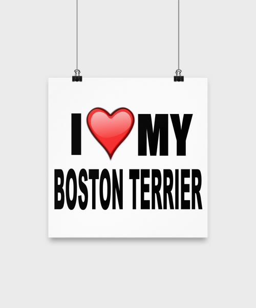 I Love My Boston Terrier -Poster - Dogs Make Me Happy - 2