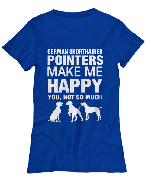 German Shorthaired Pointers Make Me Happy Women's Shirt - Dogs Make Me Happy - 25