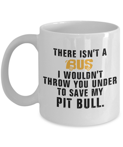 There Isn't A Bus ..To Save My Pit Bull - Dogs Make Me Happy - 1