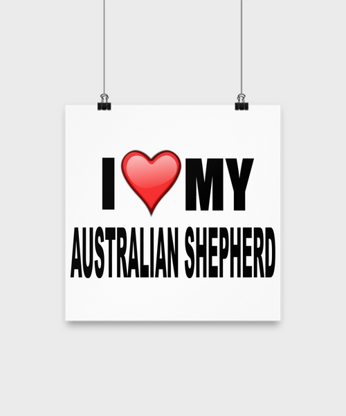I Love My Australian Shepherd -Poster - Dogs Make Me Happy - 2
