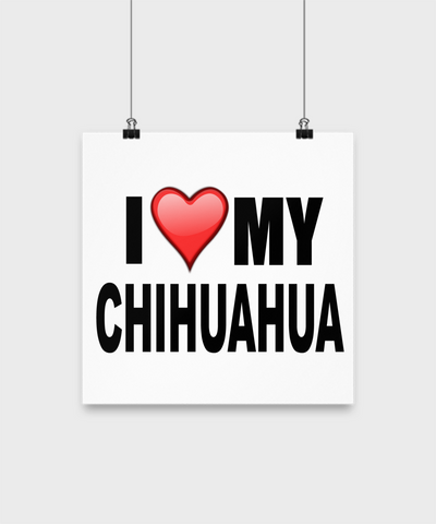 I Love My Chihuahua- Poster - Dogs Make Me Happy - 2