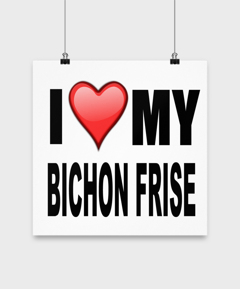 I Love My Bichon Frise -Poster - Dogs Make Me Happy - 2