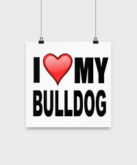 I Love My Bull Dog -Poster - Dogs Make Me Happy - 2
