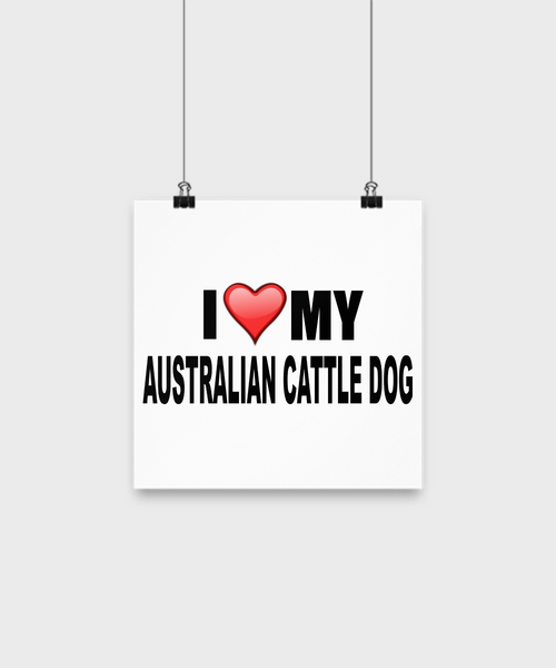 I Love My Australian Cattle Dog -Poster - Dogs Make Me Happy - 1