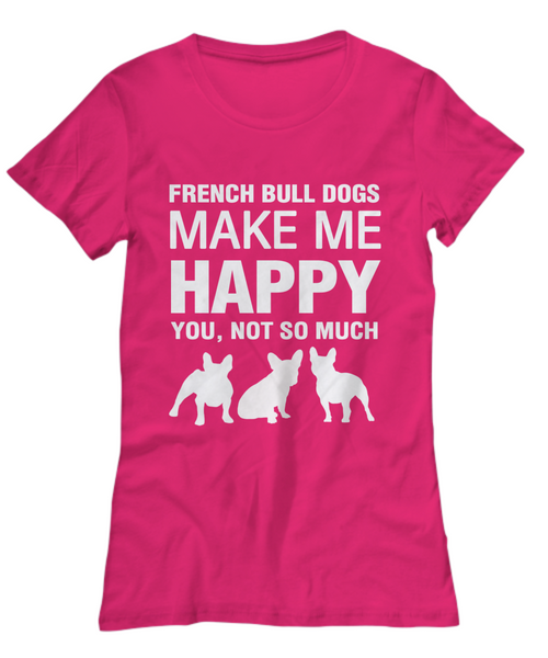 French Bull Dogs Make Me Happy - Women's Shirt - Dogs Make Me Happy - 33