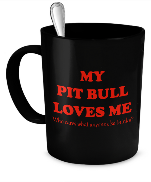 My Pit Bull loves me - who cares what anyone else thinks? - Dogs Make Me Happy - 1