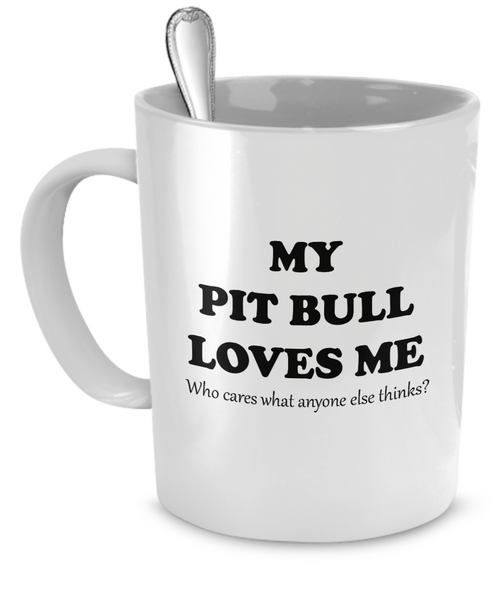 My Pit Bull loves me - who cares anyone else thinks? - Dogs Make Me Happy - 1