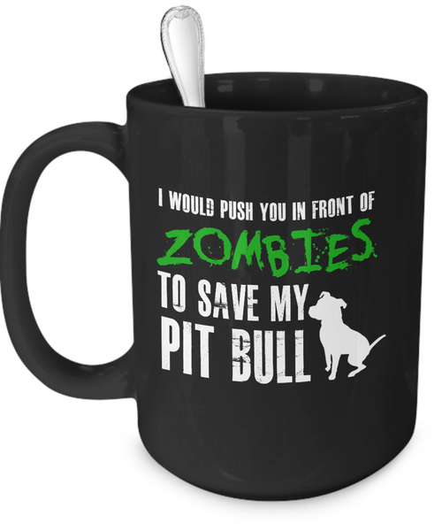 I would push you in front of zombies to save my Pit Bull - Dogs Make Me Happy - 3