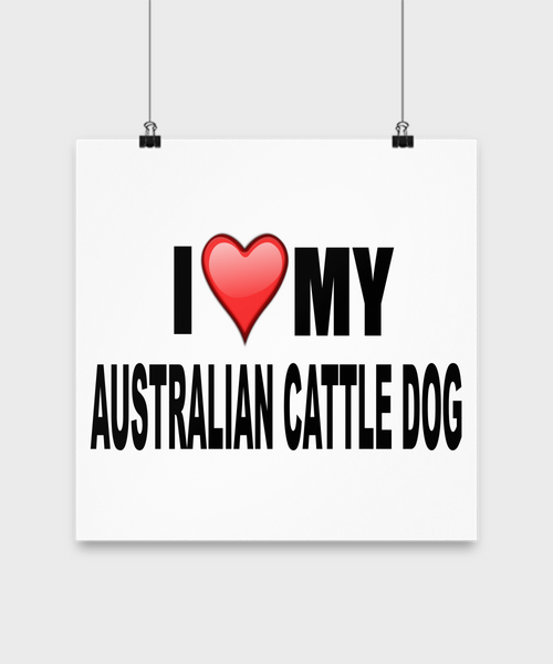 I Love My Australian Cattle Dog -Poster - Dogs Make Me Happy - 2