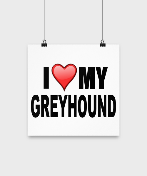 I Love My Greyhound -Poster - Dogs Make Me Happy - 2