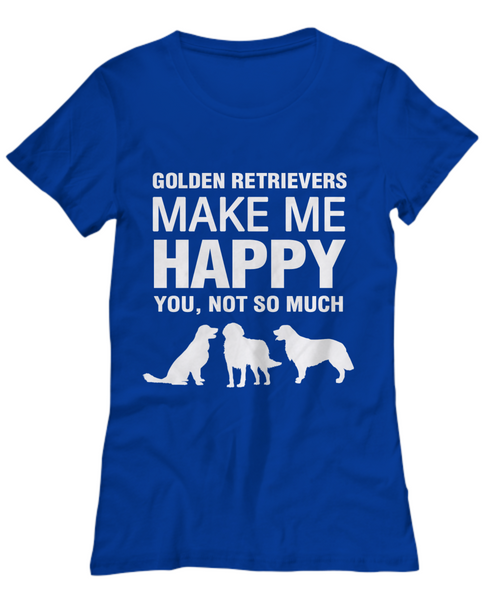 Golden Retrievers Make Me Happy -Women's Shirt - Dogs Make Me Happy - 25