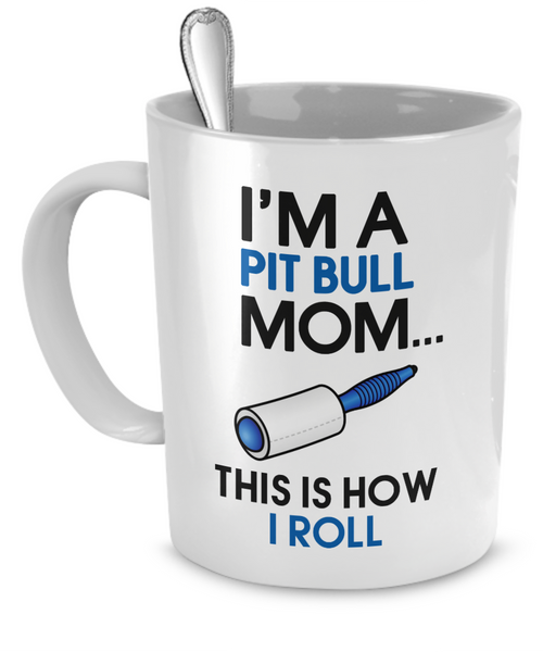 I'm a Pit Bull mom - this is how I roll - Dogs Make Me Happy - 1