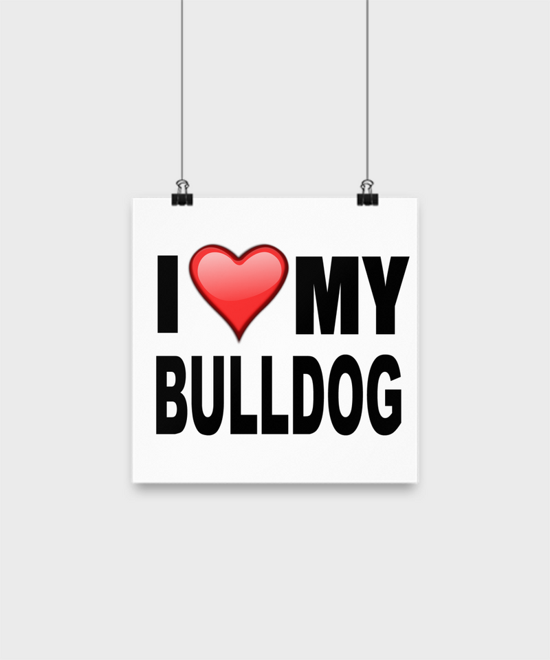 I Love My Bull Dog -Poster - Dogs Make Me Happy - 1