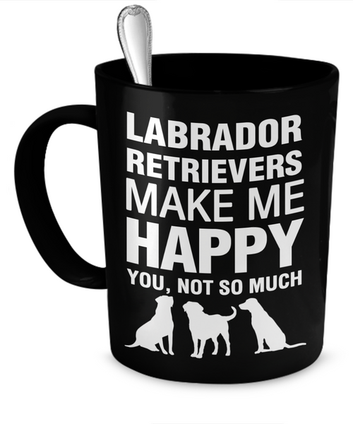 Labrador Retrievers Make Me Happy - Dogs Make Me Happy - 1
