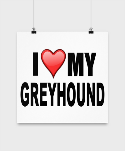 I Love My Greyhound -Poster - Dogs Make Me Happy - 3
