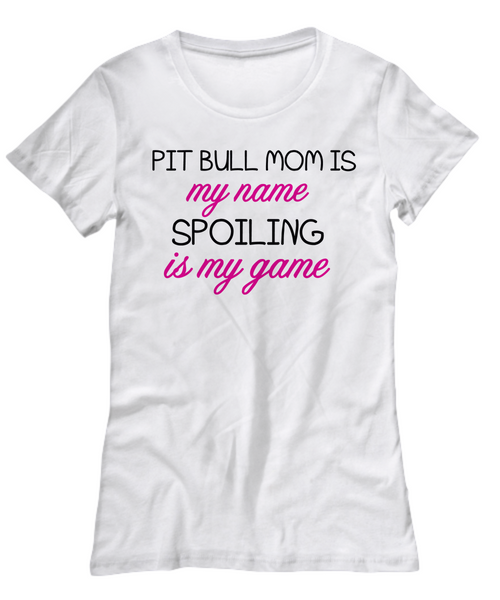 Pit Bull mom is my name, spoiling is my game - Dogs Make Me Happy - 3