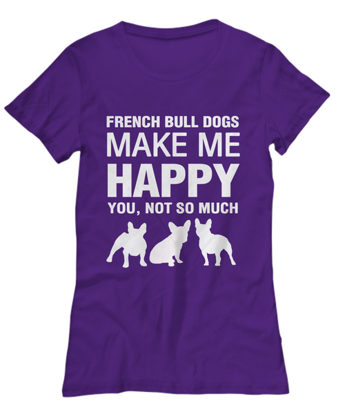 French Bull Dogs Make Me Happy - Women's Shirt - Dogs Make Me Happy - 31