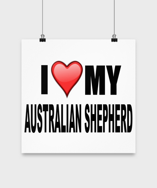 I Love My Australian Shepherd -Poster - Dogs Make Me Happy - 3