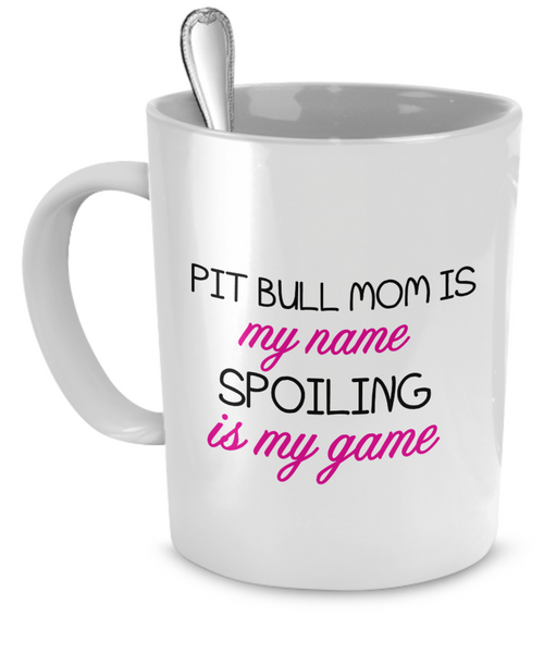 Pit Bull mom is my name spoiling is my game - Dogs Make Me Happy - 1