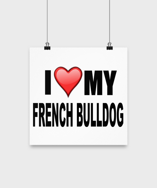 I Love My French Bulldog - Poster - Dogs Make Me Happy - 2